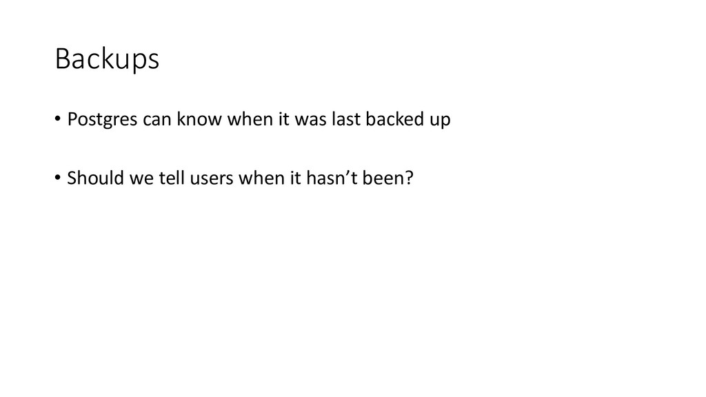 Backups • Postgres can know when it was last ba...
