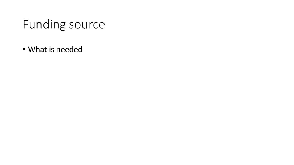 Funding source • What is needed