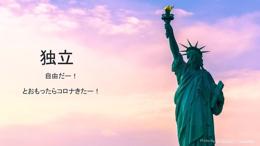 独立 Photo by Kit Suman on Unsplash 自由だー! とおもったらコ...