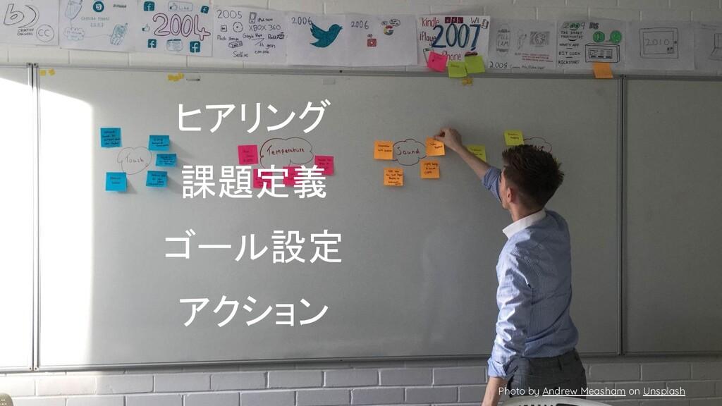 ヒアリング 課題定義 ゴール設定 アクション Photo by Andrew Measham ...
