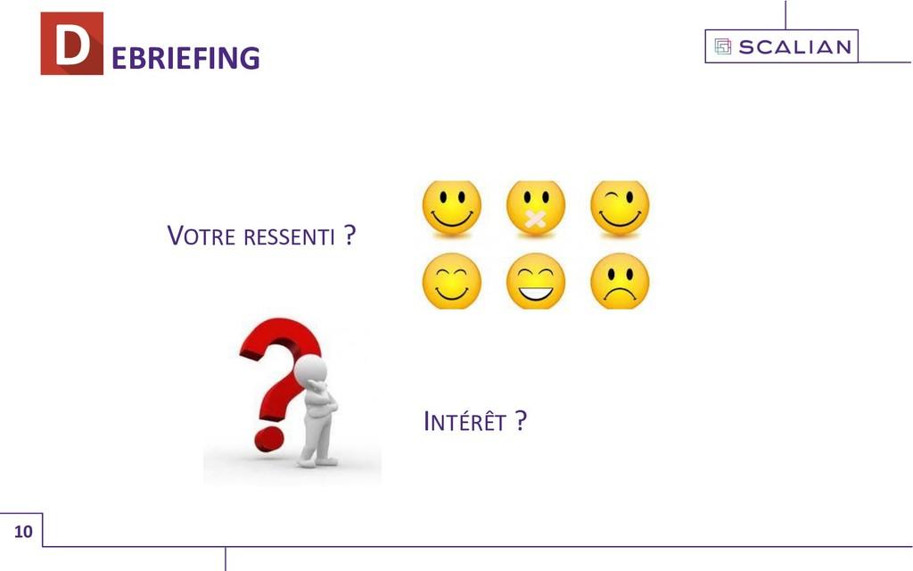 10 EBRIEFING INTÉRÊT ? VOTRE RESSENTI ?