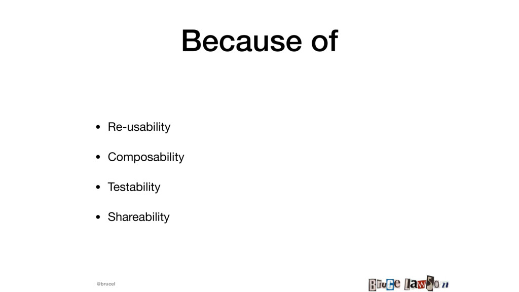 @brucel Because of • Re-usability  • Composabil...