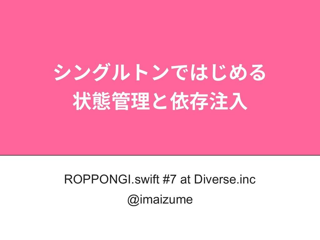 シングルトンではじめる 状態管理と依存注⼊ ROPPONGI.swift #7 at Dive...
