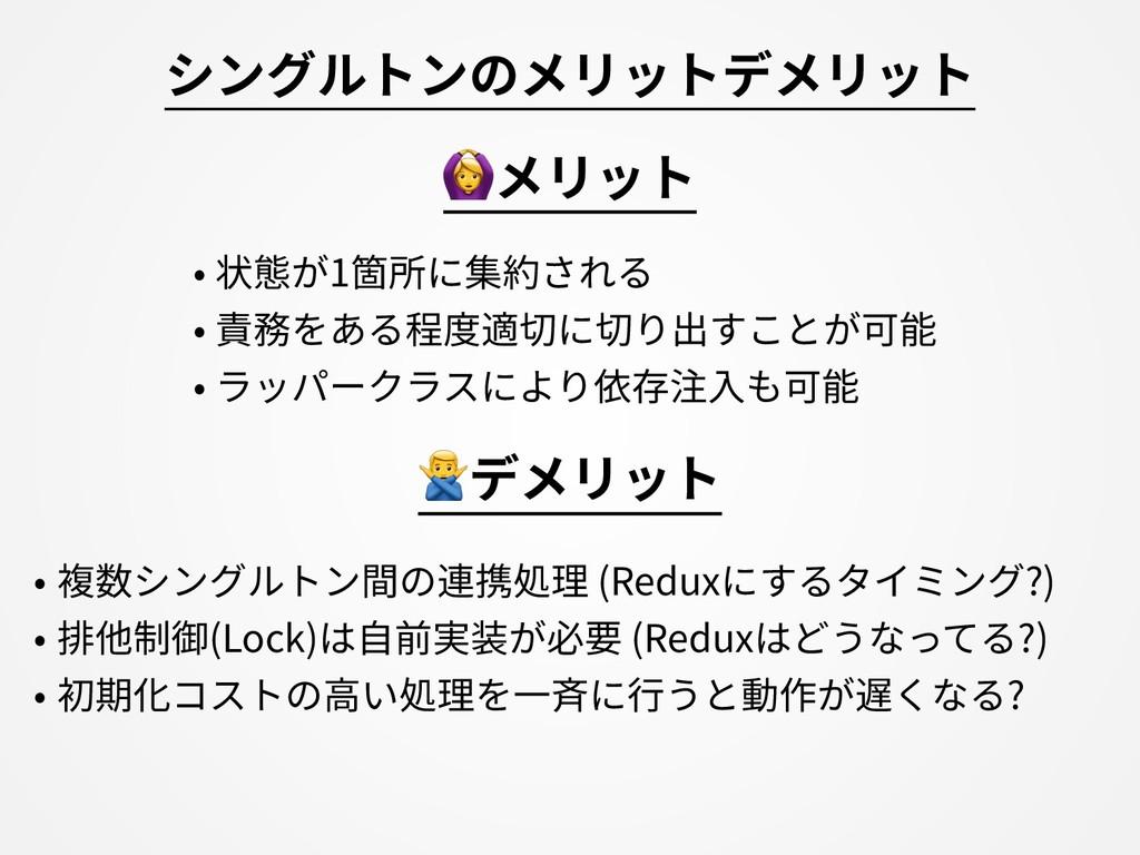 シングルトンのメリットデメリット • 複数シングルトン間の連携処理 (Reduxにするタイミン...