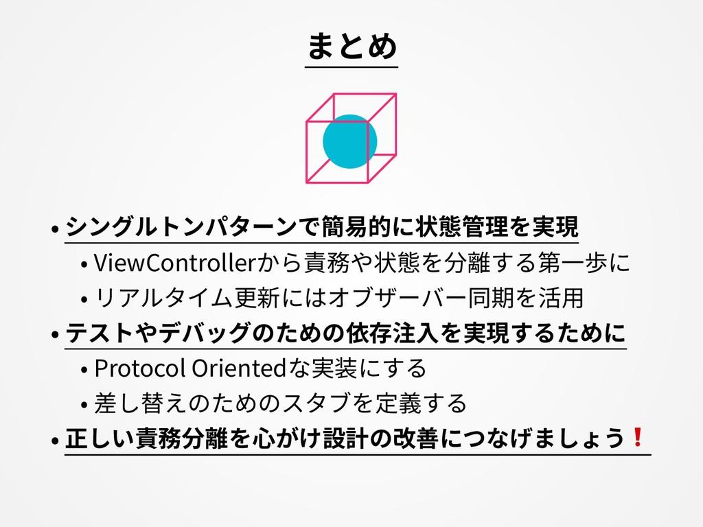 まとめ • シングルトンパターンで簡易的に状態管理を実現 • ViewControllerから...