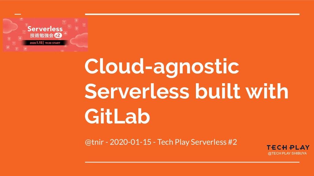 Cloud-agnostic Serverless built with GitLab @tn...