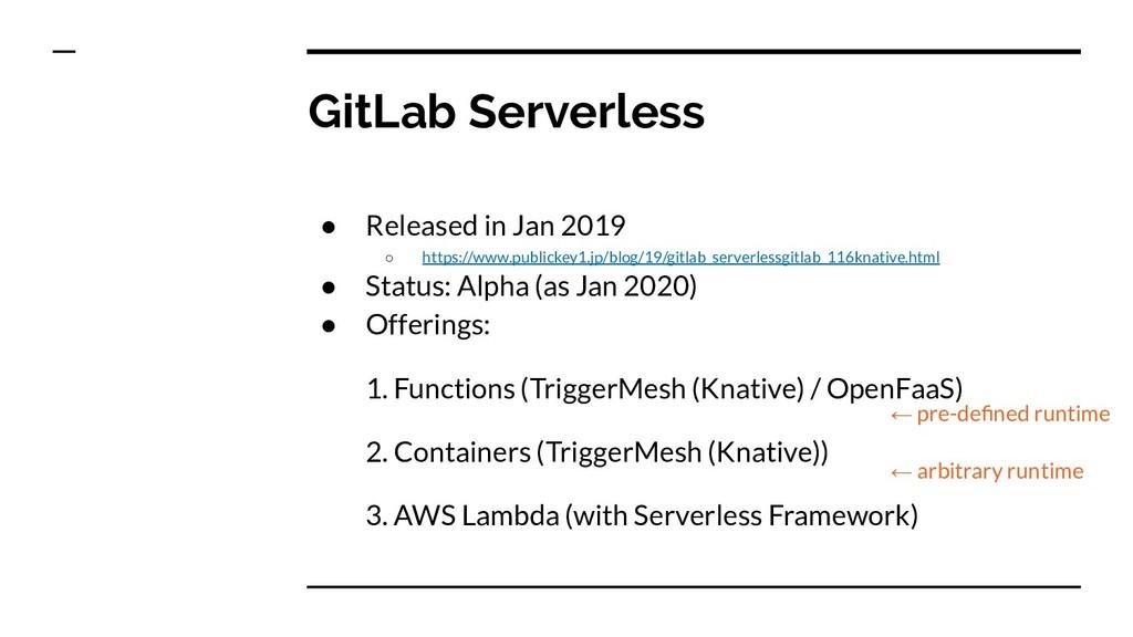 GitLab Serverless ● Released in Jan 2019 ○ http...