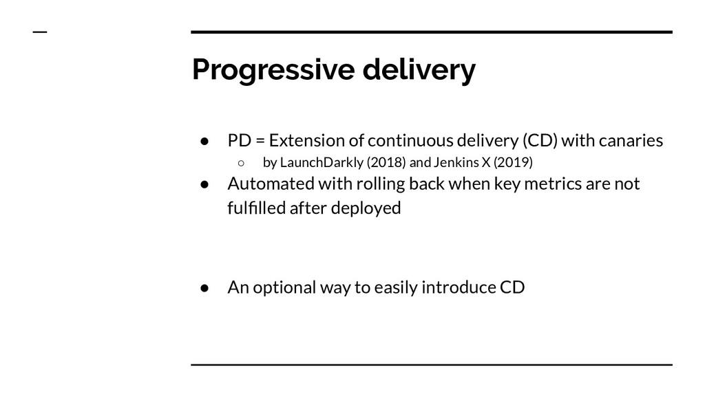 Progressive delivery ● PD = Extension of contin...