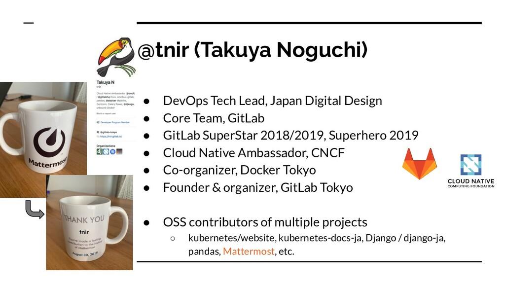 @tnir (Takuya Noguchi) ● DevOps Tech Lead, Japa...
