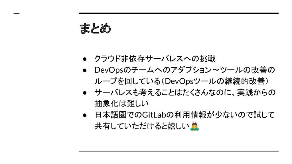 まとめ ● クラウド非依存サーバレスへの挑戦 ● DevOpsのチームへのアダプション〜ツール...
