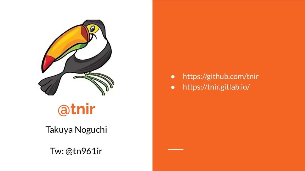 @tnir Takuya Noguchi Tw: @tn961ir ● https://git...