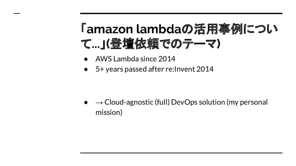 「amazon lambdaの活用事例につい て...」(登壇依頼でのテーマ) ● AWS L...