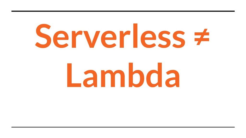 Serverless ≠ Lambda