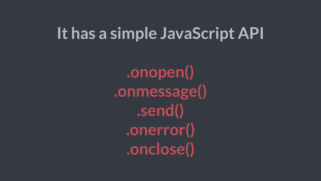 It has a simple JavaScript API .onopen() .onmes...