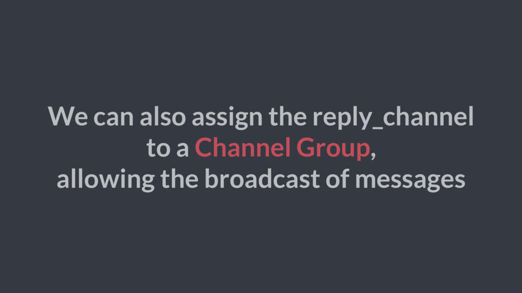 We can also assign the reply_channel to a Chann...