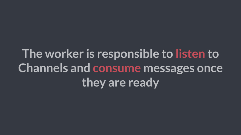 The worker is responsible to listen to Channels...