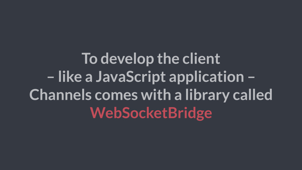 To develop the client – like a JavaScript appli...