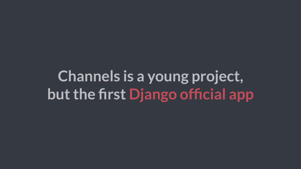 Channels is a young project, but the first Djang...