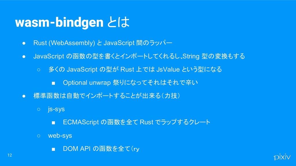 12 ● Rust (WebAssembly) と JavaScript 間のラッパー ● J...
