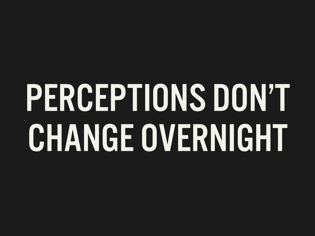 PERCEPTIONS DON'T CHANGE OVERNIGHT