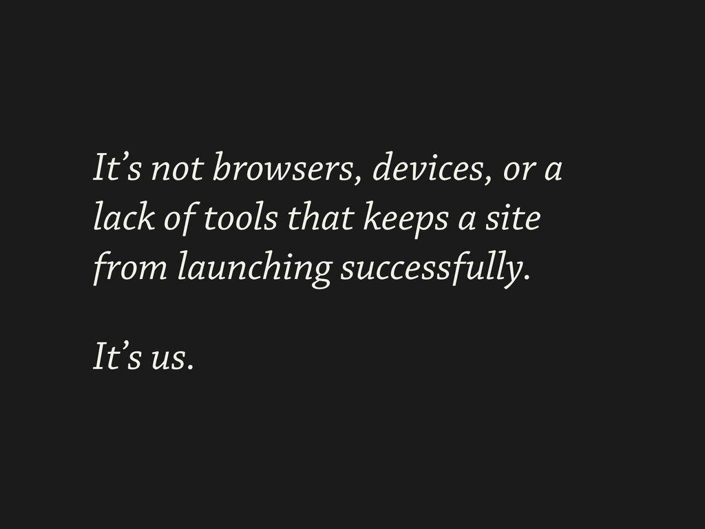 It's not browsers, devices, or a lack of tools ...