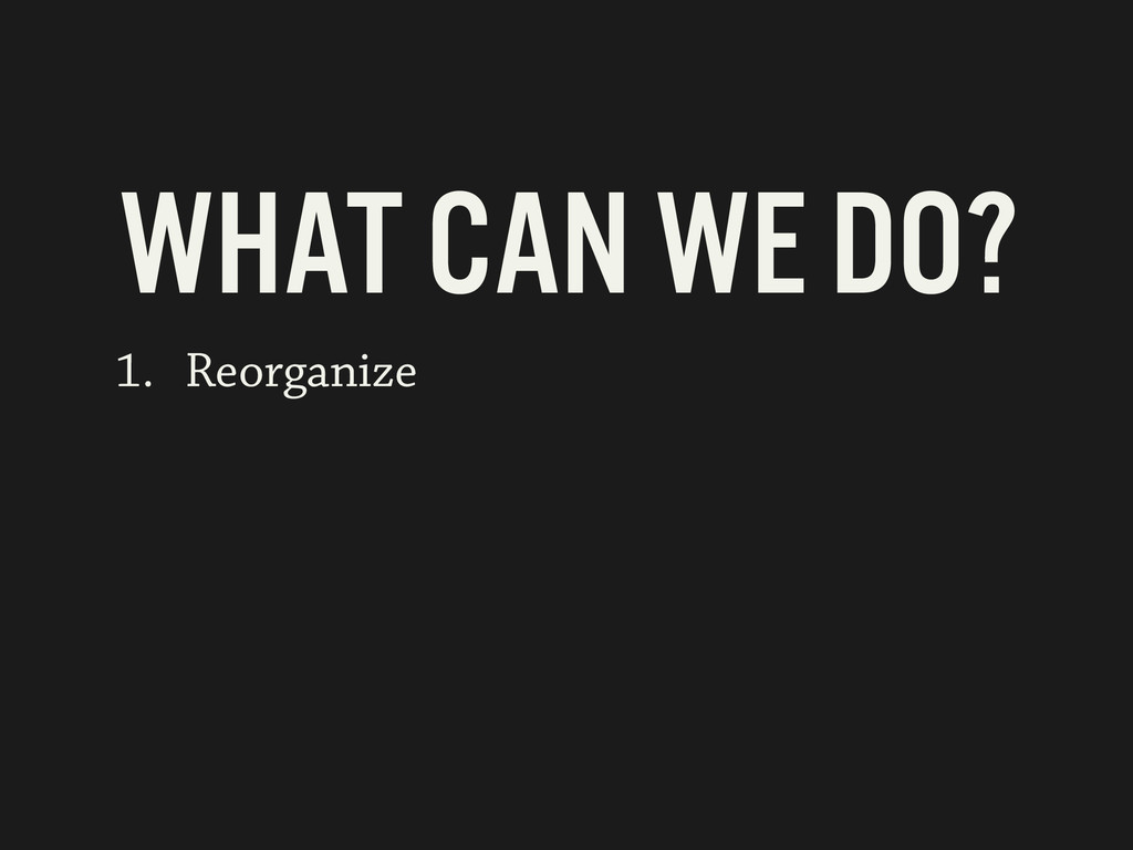 1. Reorganize WHAT CAN WE DO?