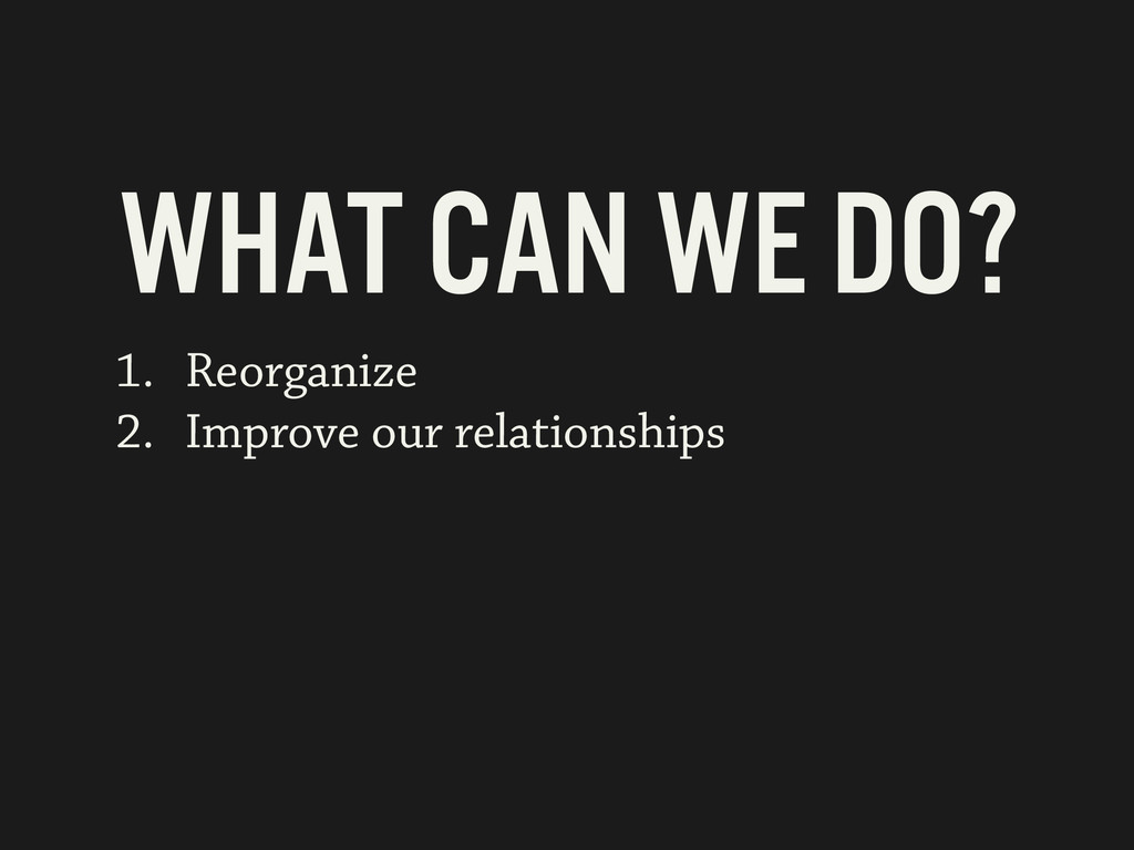 1. Reorganize 2. Improve our relationships WHAT...