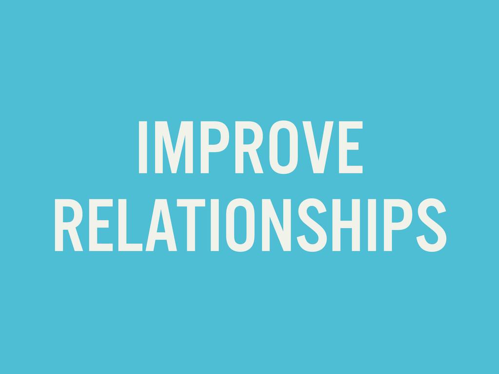 IMPROVE RELATIONSHIPS