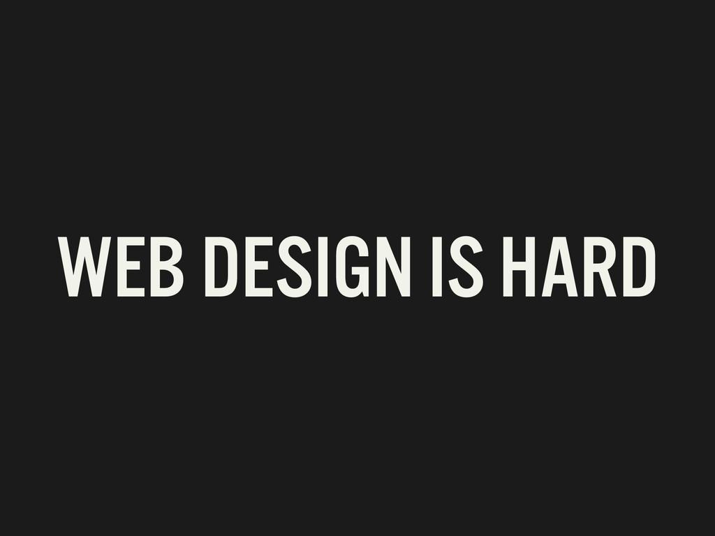 WEB DESIGN IS HARD