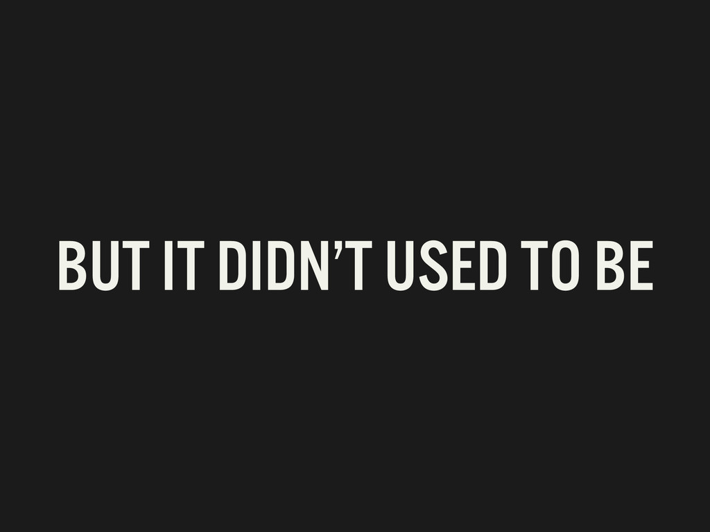 BUT IT DIDN'T USED TO BE