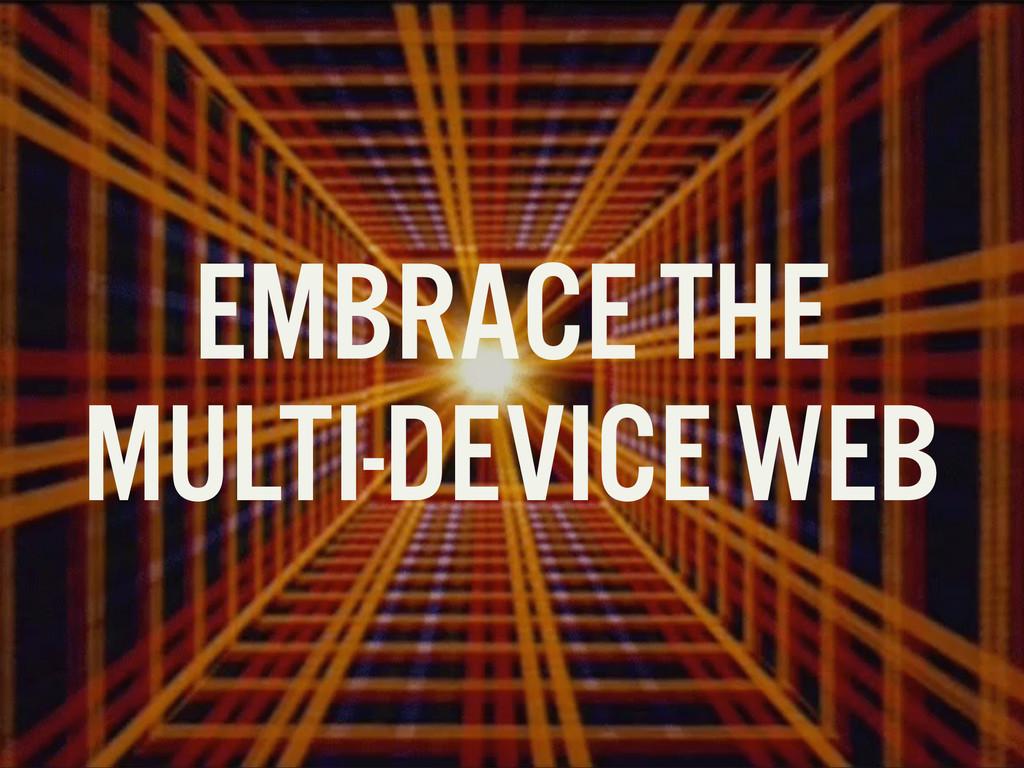 EMBRACE THE MULTI-DEVICE WEB