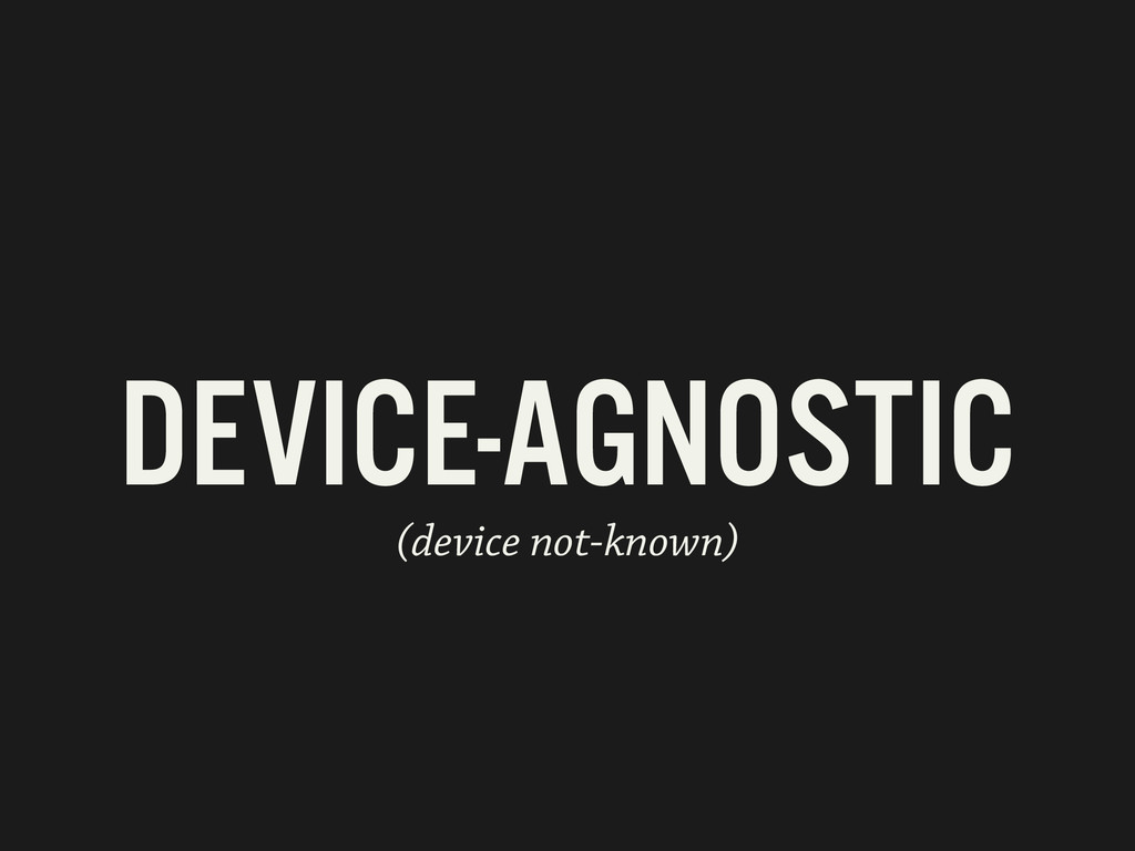 DEVICE-AGNOSTIC (device not-known)