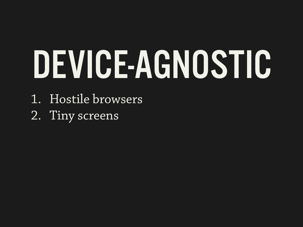 1. Hostile browsers 2. Tiny screens DEVICE-AGNO...