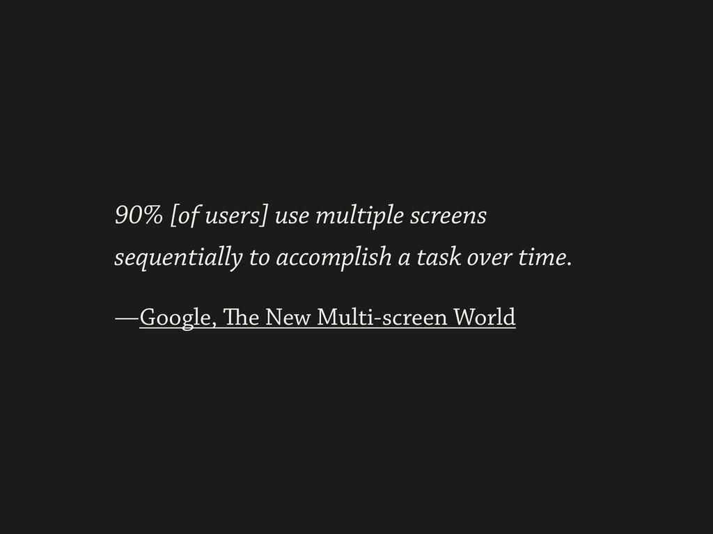 ! —Google, The New Multi-screen World 90% [of u...