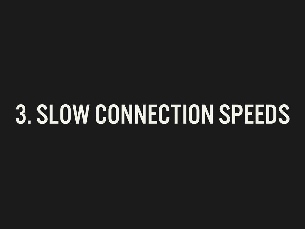 3. SLOW CONNECTION SPEEDS