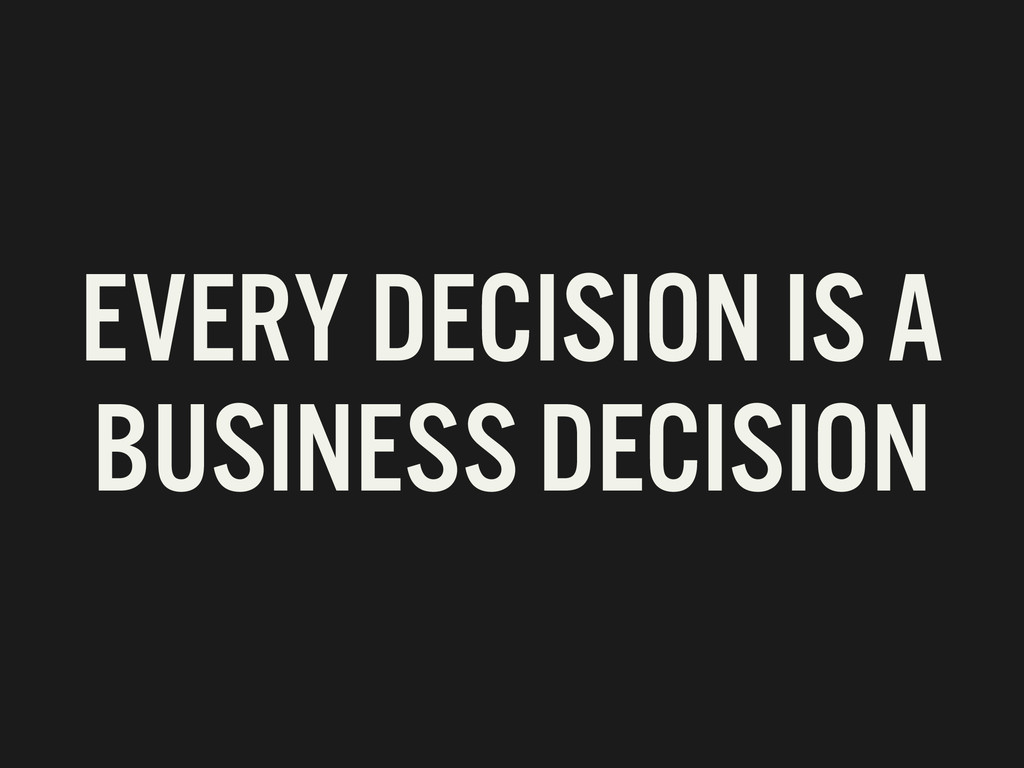 EVERY DECISION IS A BUSINESS DECISION