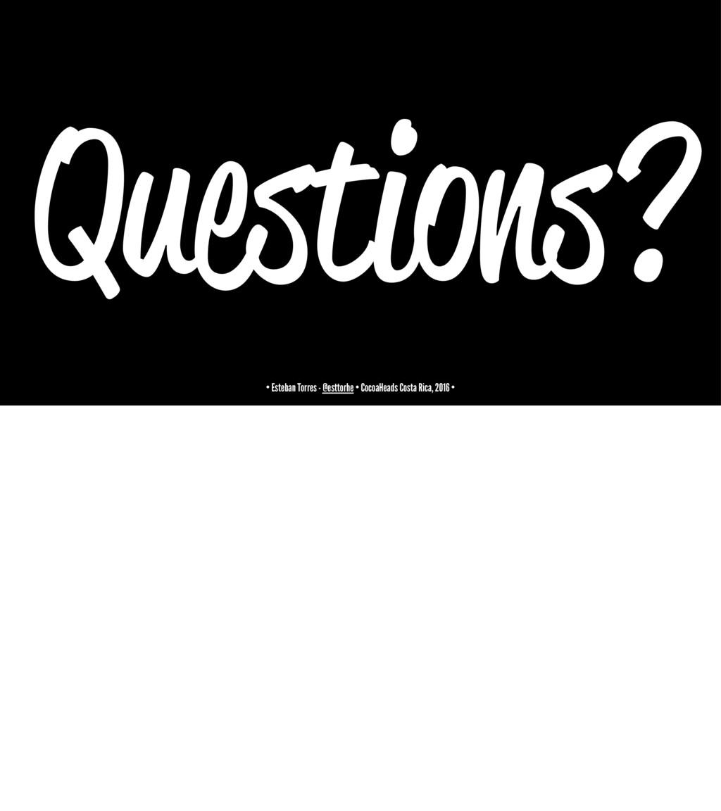 Questions? • Esteban Torres - @esttorhe • Cocoa...