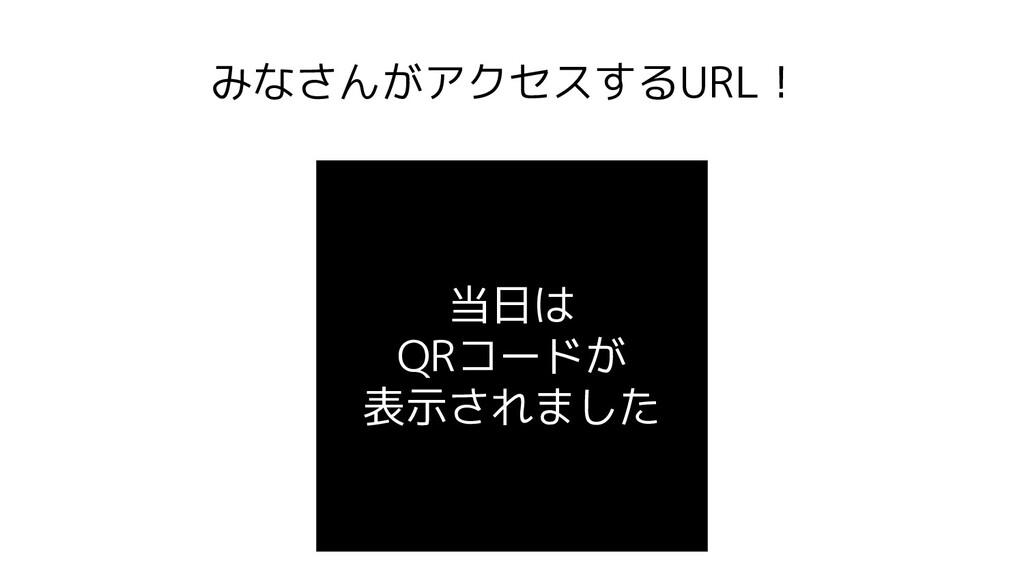 みなさんがアクセスするURL! 当日は QRコードが 表示されました