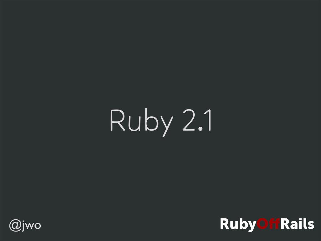 @jwo Ruby 2.1