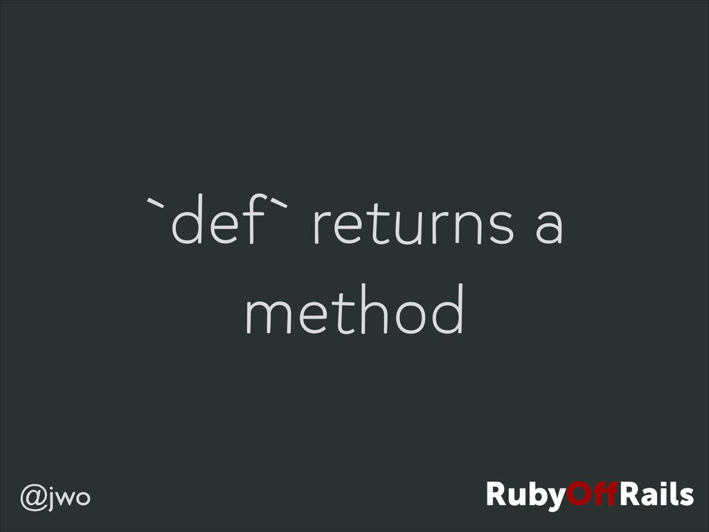 @jwo `def` returns a method