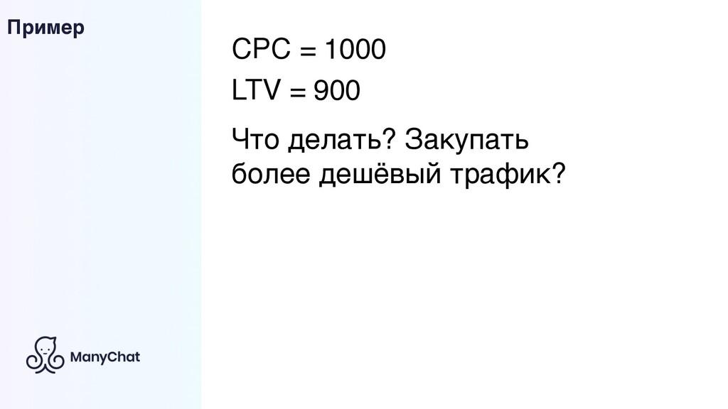 Пример CPC = 1000 LTV = 900 Что делать? Закупат...