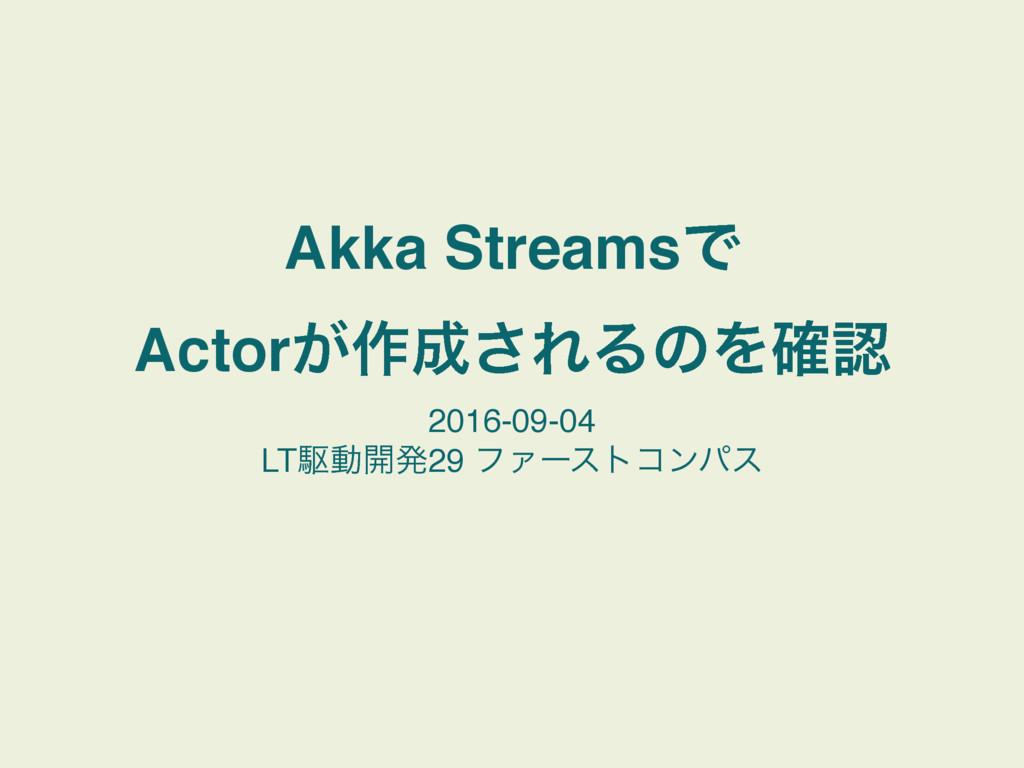Akka StreamsͰ Actor͕࡞͞ΕΔͷΛ֬ 2016-09-04 LTۦಈ։...
