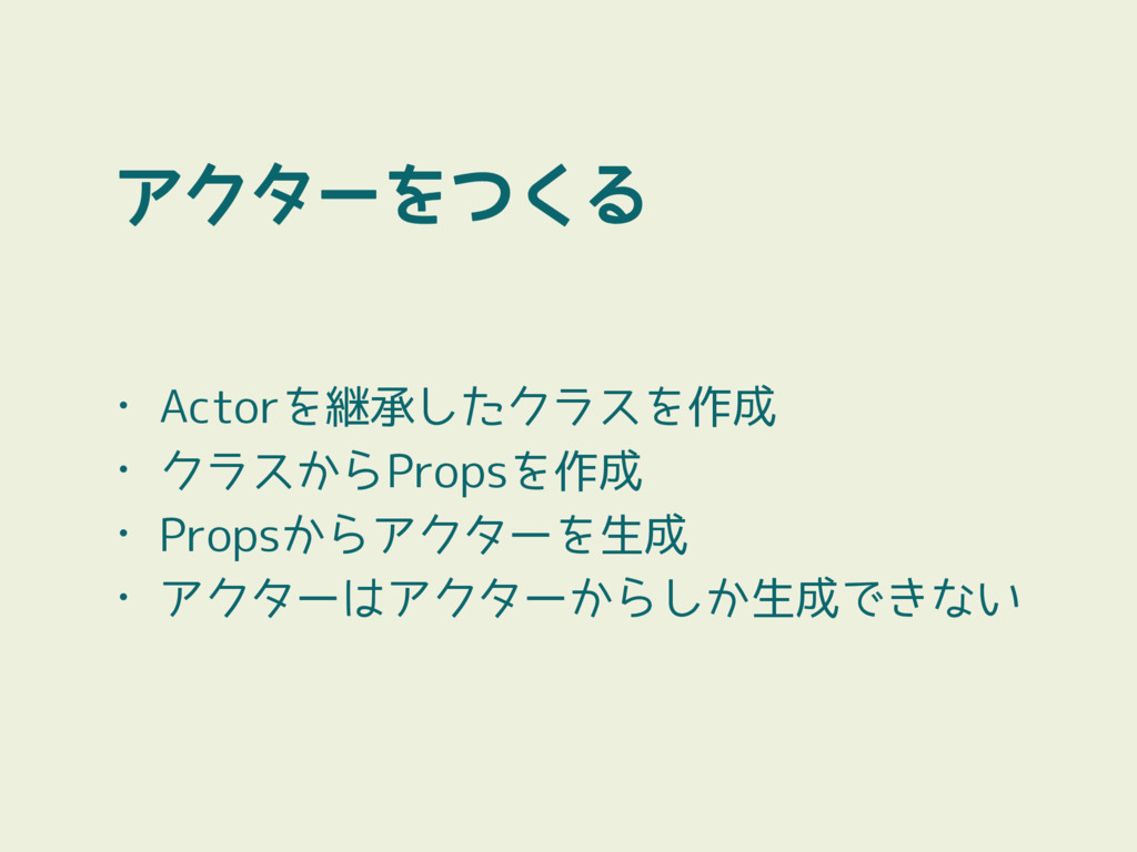 アクターをつくる • Actorを継承したクラスを作成 • クラスからPropsを作成 • P...
