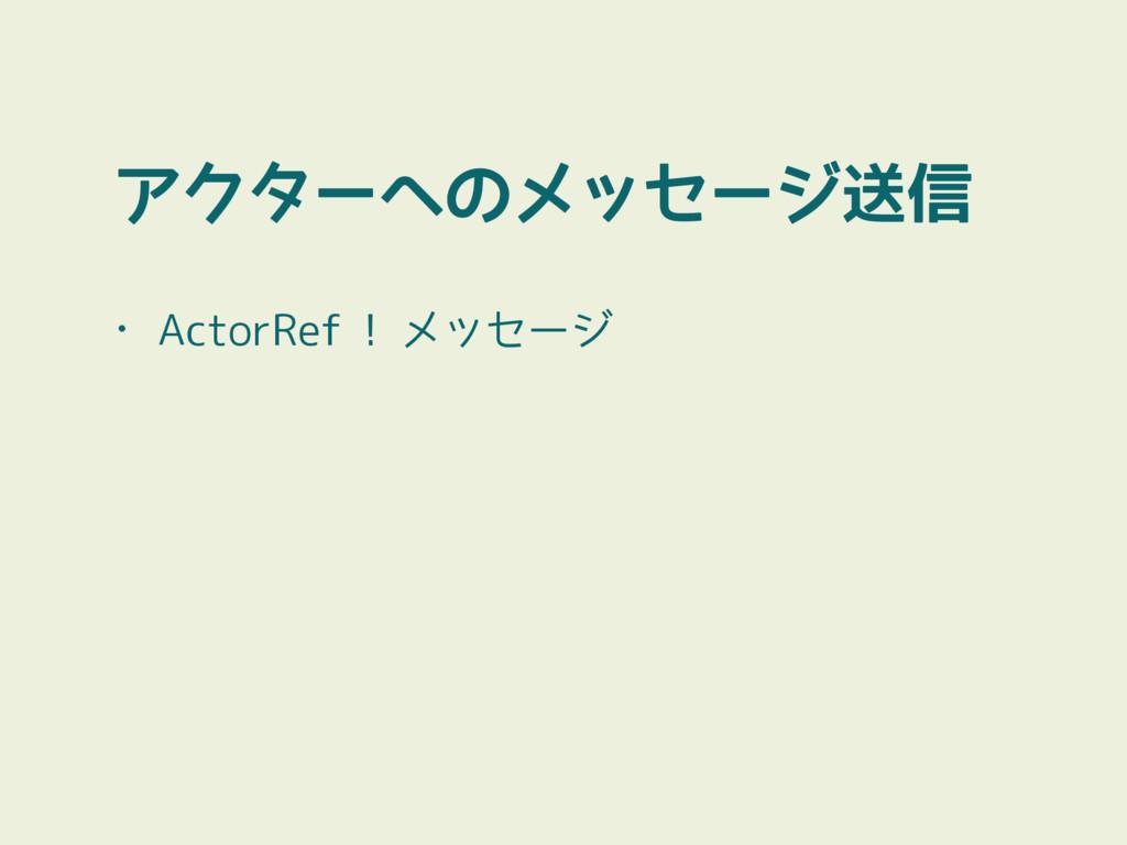 アクターへのメッセージ送信 • ActorRef ! メッセージ