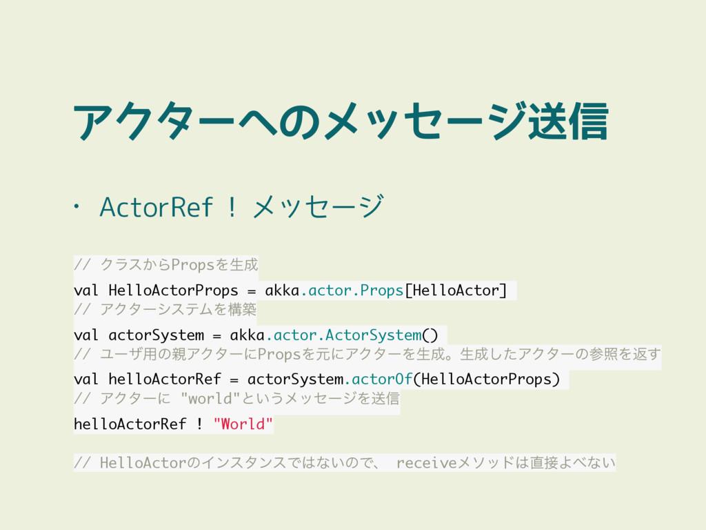 アクターへのメッセージ送信 • ActorRef ! メッセージ // Ϋϥε͔ΒPropsΛ...