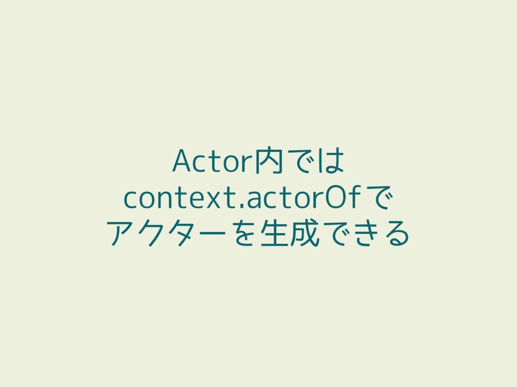 Actor内では context.actorOfで アクターを生成できる