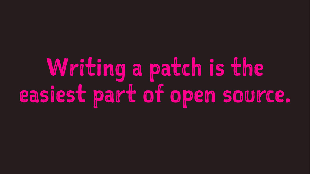 Writing a patch is the easiest part of open sou...