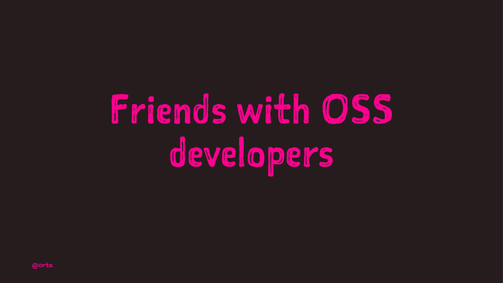 Friends with OSS developers @orta