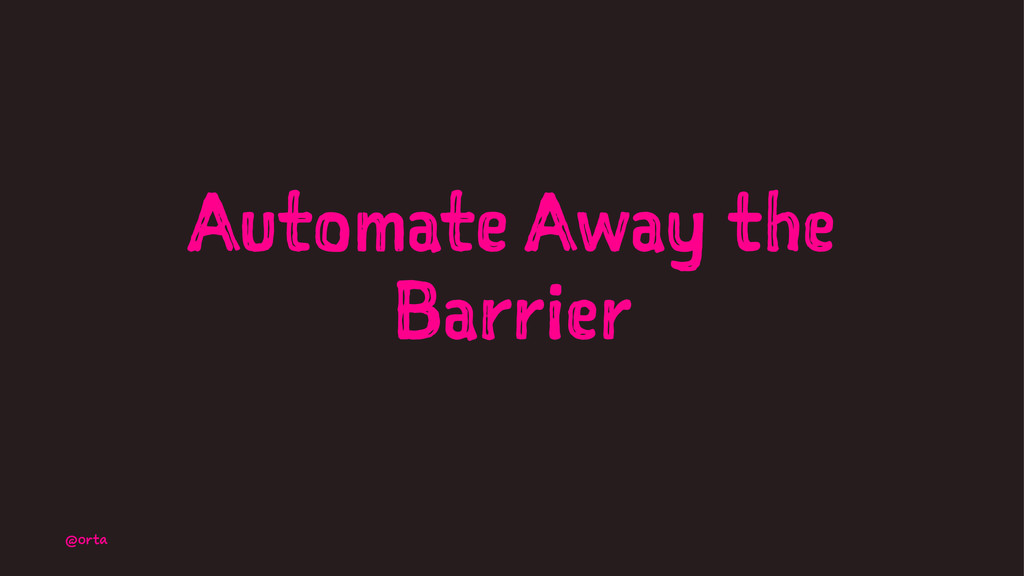 Automate Away the Barrier @orta