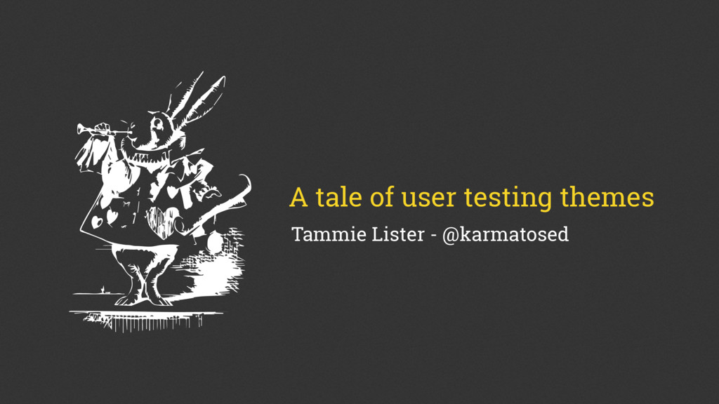 A tale of user testing themes Tammie Lister - @...